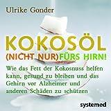 Kokosöl (nicht nur) fürs Hirn!: Wie das Fett der Kokosnuss helfen kann, gesund zu bleiben und das Gehirn vor Alzheimer und anderen Schäden zu schützen